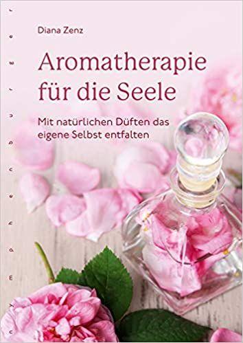 Aromatherapie für die Seel, Diana Zenz